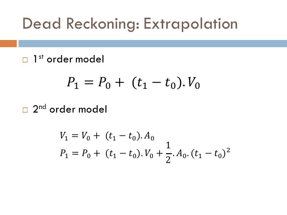 Dead Reckoning: Extrapolation  1 st order model  2 nd order model