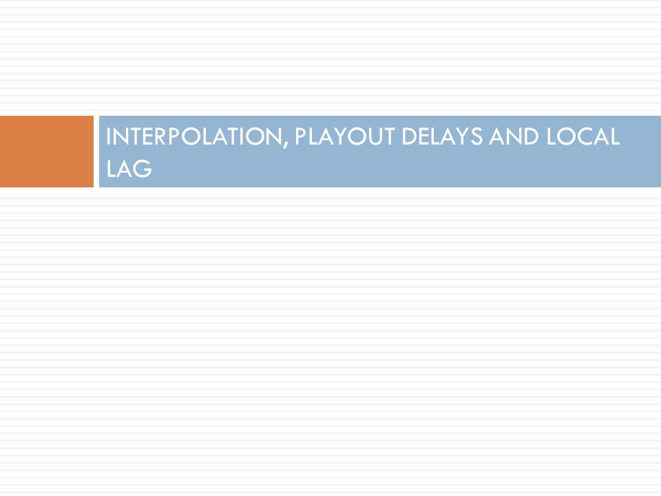 INTERPOLATION, PLAYOUT DELAYS AND LOCAL LAG