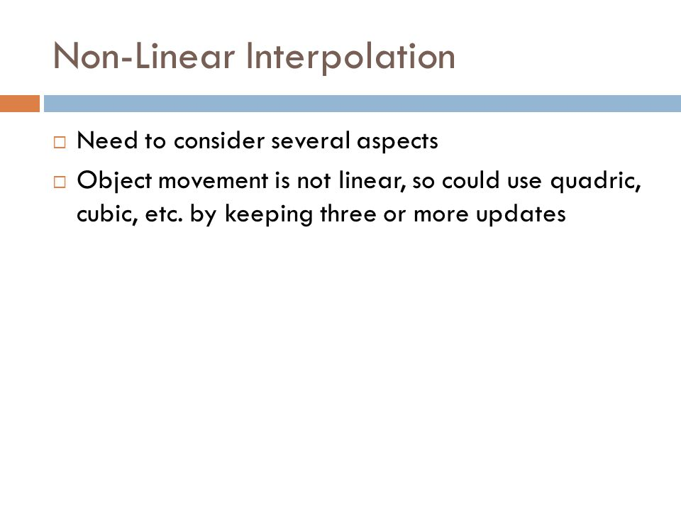Non-Linear Interpolation  Need to consider several aspects  Object movement is not linear, so could use quadric, cubic, etc.