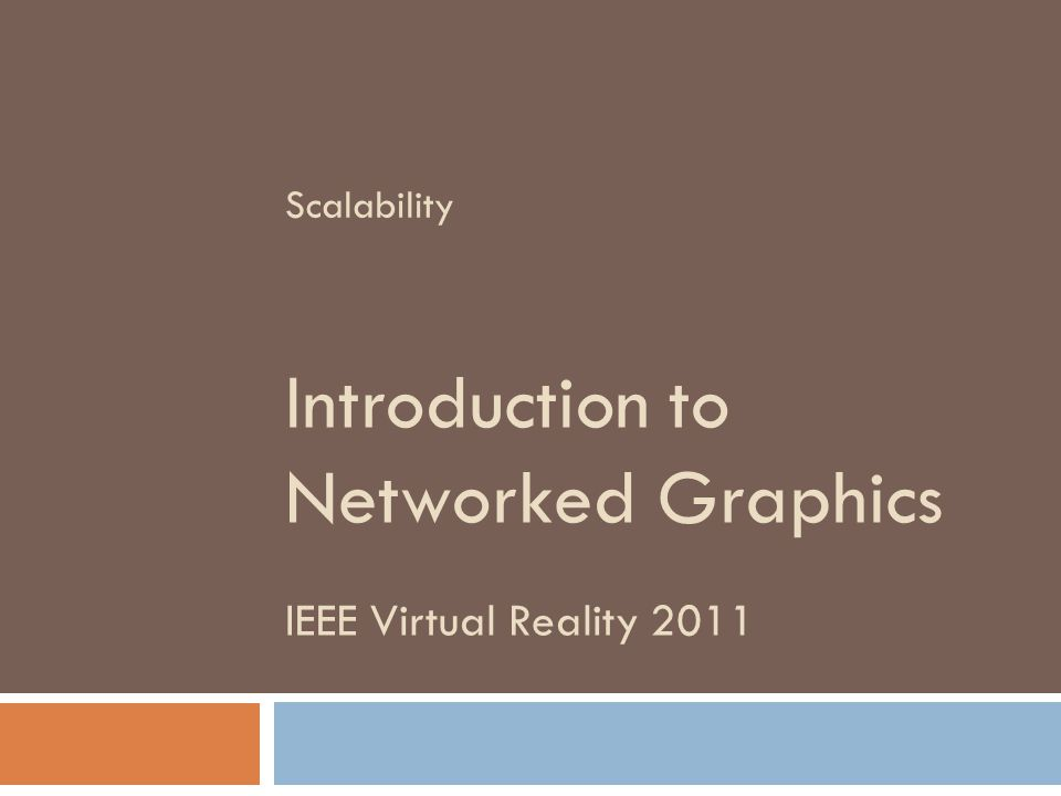 IEEE Virtual Reality 2011 Introduction to Networked Graphics Scalability