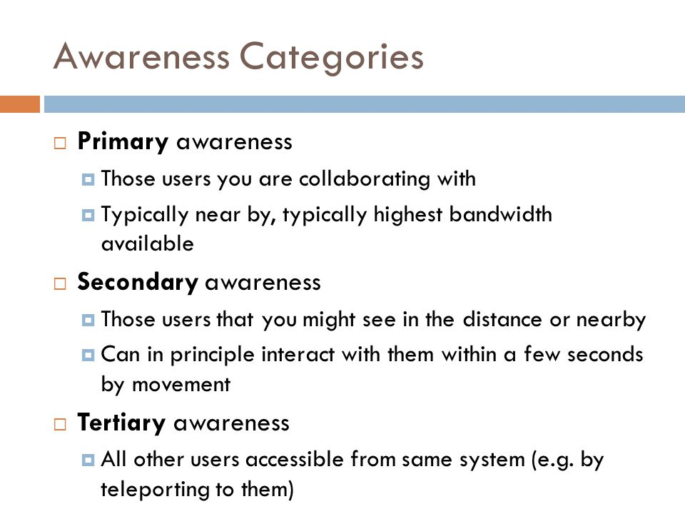 Awareness Categories  Primary awareness  Those users you are collaborating with  Typically near by, typically highest bandwidth available  Secondary awareness  Those users that you might see in the distance or nearby  Can in principle interact with them within a few seconds by movement  Tertiary awareness  All other users accessible from same system (e.g.