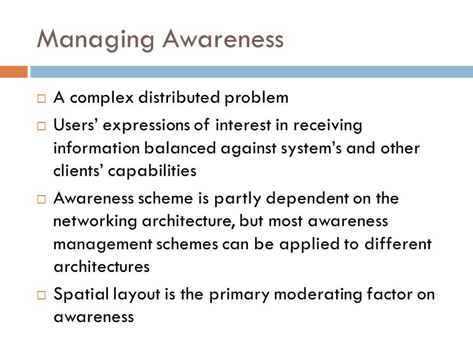 Managing Awareness  A complex distributed problem  Users' expressions of interest in receiving information balanced against system's and other clients' capabilities  Awareness scheme is partly dependent on the networking architecture, but most awareness management schemes can be applied to different architectures  Spatial layout is the primary moderating factor on awareness