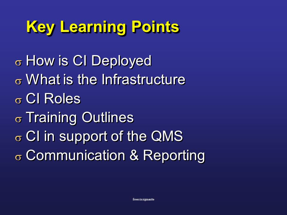 Key Learning Points  How is CI Deployed  What is the Infrastructure  CI Roles  Training Outlines  CI in support of the QMS  Communication & Reporting  How is CI Deployed  What is the Infrastructure  CI Roles  Training Outlines  CI in support of the QMS  Communication & Reporting freesixsigmasite