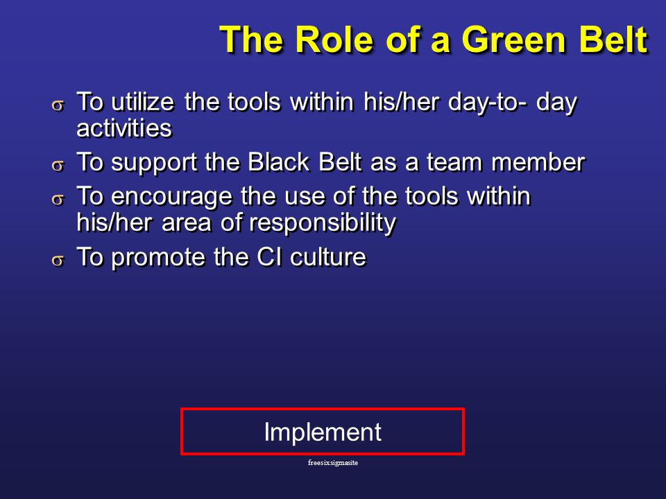 The Role of a Green Belt  To utilize the tools within his/her day-to- day activities  To support the Black Belt as a team member  To encourage the use of the tools within his/her area of responsibility  To promote the CI culture  To utilize the tools within his/her day-to- day activities  To support the Black Belt as a team member  To encourage the use of the tools within his/her area of responsibility  To promote the CI culture Implement freesixsigmasite