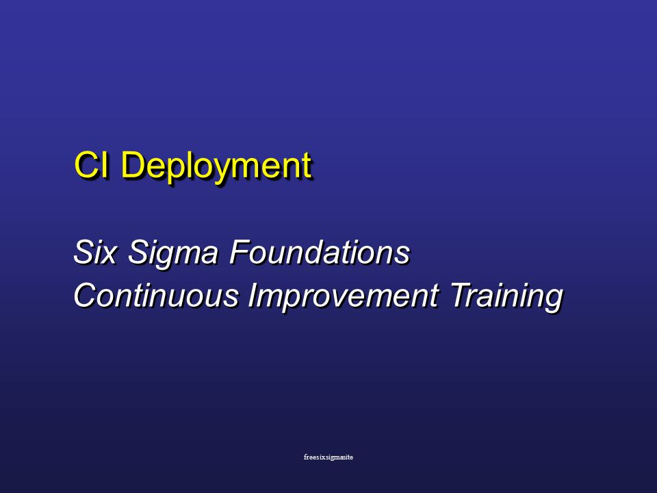 CI Deployment Six Sigma Foundations Continuous Improvement Training Six Sigma Foundations Continuous Improvement Training freesixsigmasite