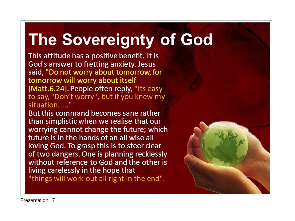 The Sovereignty of God This attitude has a positive benefit. It is God's answer to fretting anxiety. Jesus said,