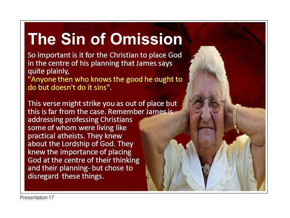 The Sin of Omission So important is it for the Christian to place God in the centre of his planning that James says quite plainly,
