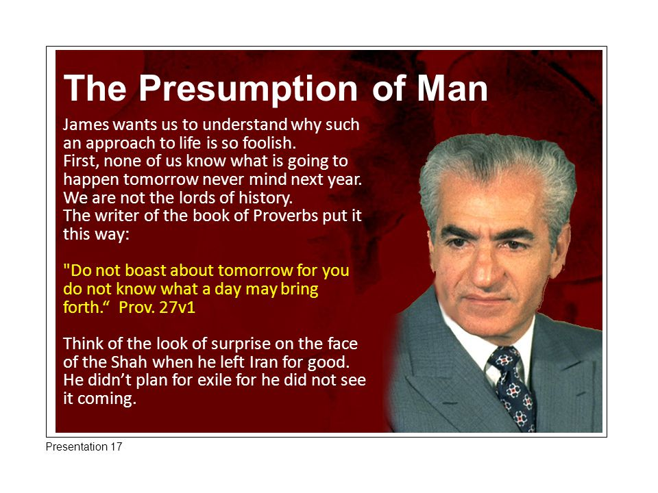 The Presumption of Man James wants us to understand why such an approach to life is so foolish.
