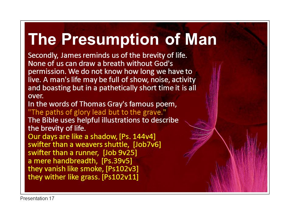 The Presumption of Man Secondly, James reminds us of the brevity of life. None of us can draw a breath without God's permission. We do not know how lo