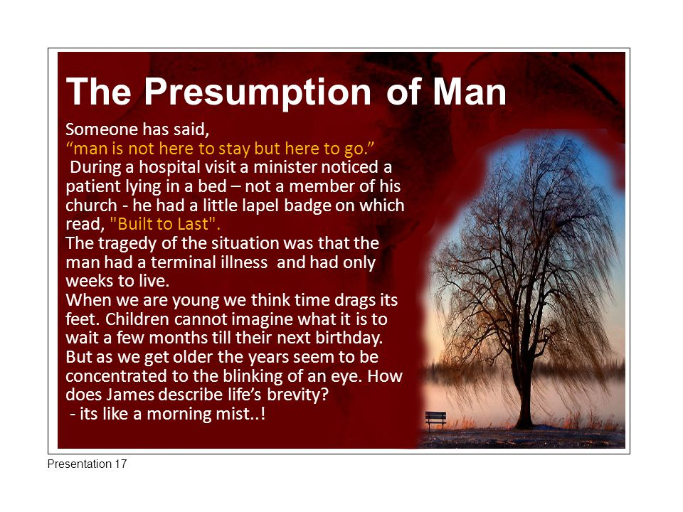 The Presumption of Man Someone has said, man is not here to stay but here to go. During a hospital visit a minister noticed a patient lying in a bed – not a member of his church - he had a little lapel badge on which read, Built to Last .