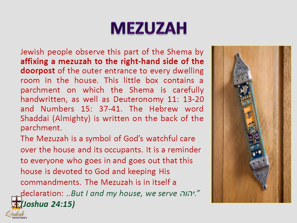 Jewish people observe this part of the Shema by affixing a mezuzah to the right-hand side of the doorpost of the outer entrance to every dwelling room in the house.