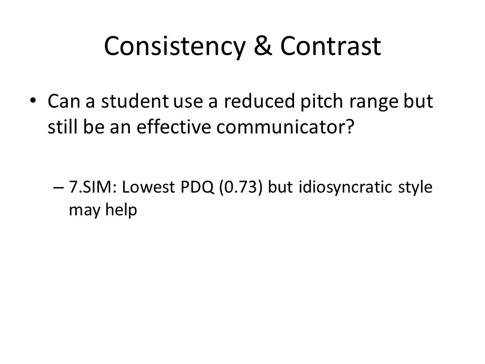 Consistency & Contrast Can a student use a reduced pitch range but still be an effective communicator? – 7.SIM: Lowest PDQ (0.73) but idiosyncratic st