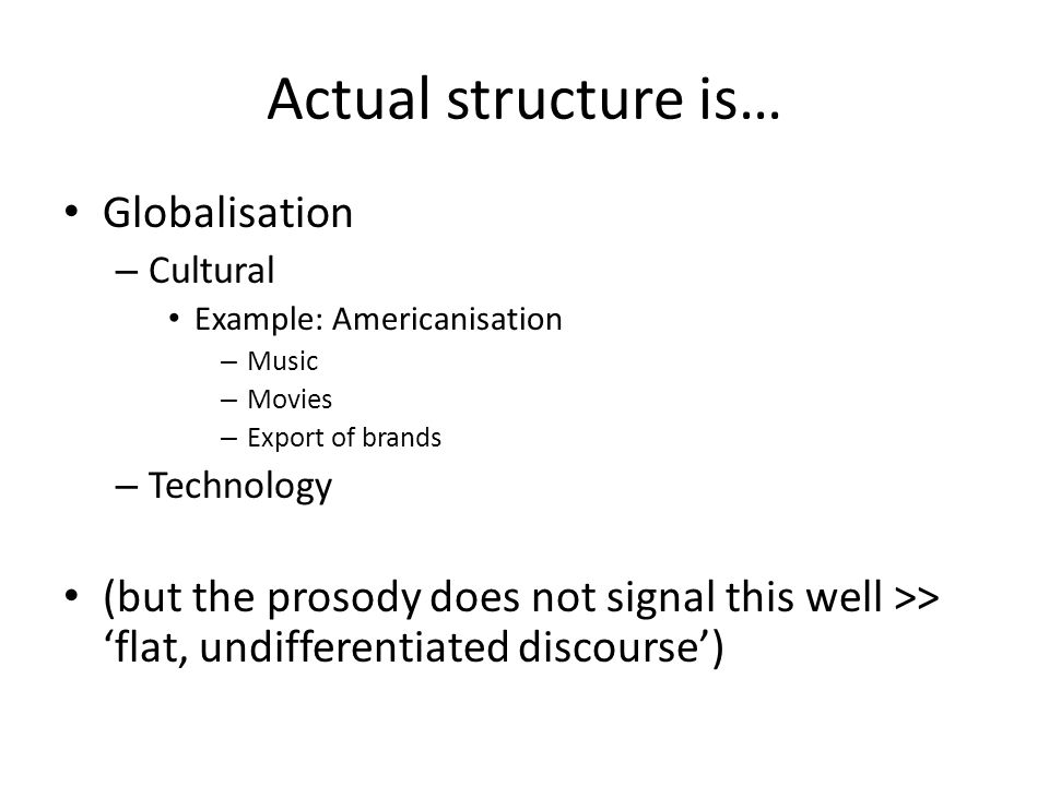 Actual structure is… Globalisation – Cultural Example: Americanisation – Music – Movies – Export of brands – Technology (but the prosody does not sign