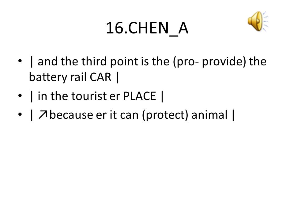 16.CHEN_A | and the third point is the (pro- provide) the battery rail CAR | | in the tourist er PLACE | | ↗because er it can (protect) animal |