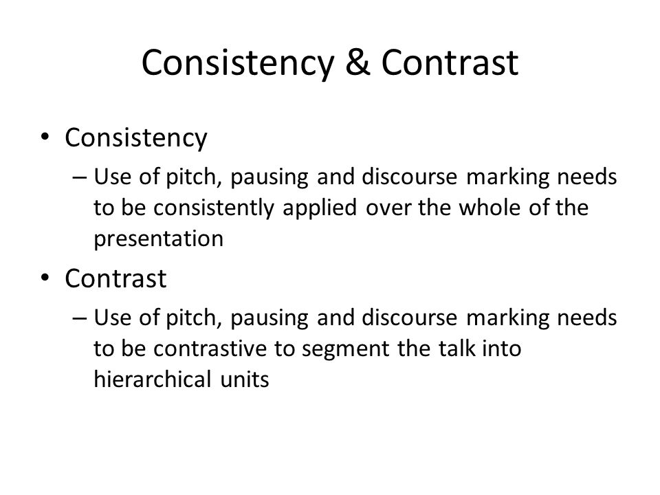Consistency & Contrast Consistency – Use of pitch, pausing and discourse marking needs to be consistently applied over the whole of the presentation C