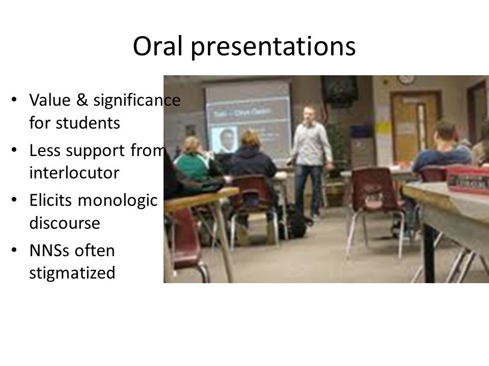 Oral presentations Value & significance for students Less support from interlocutor Elicits monologic discourse NNSs often stigmatized