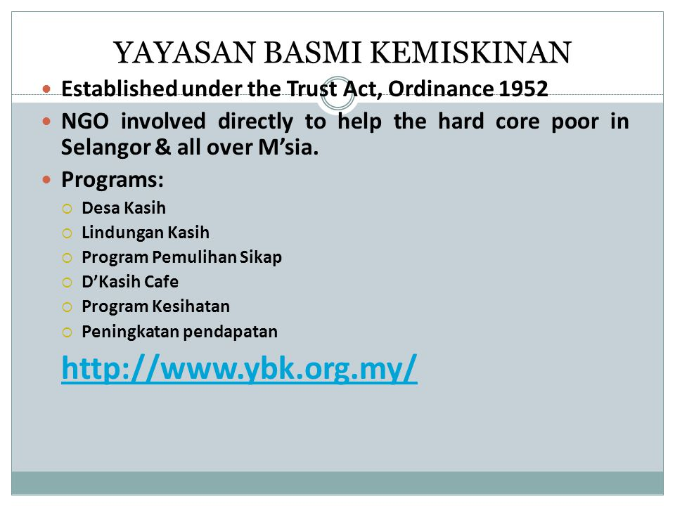 YAYASAN BASMI KEMISKINAN Established under the Trust Act, Ordinance 1952 NGO involved directly to help the hard core poor in Selangor & all over M'sia.