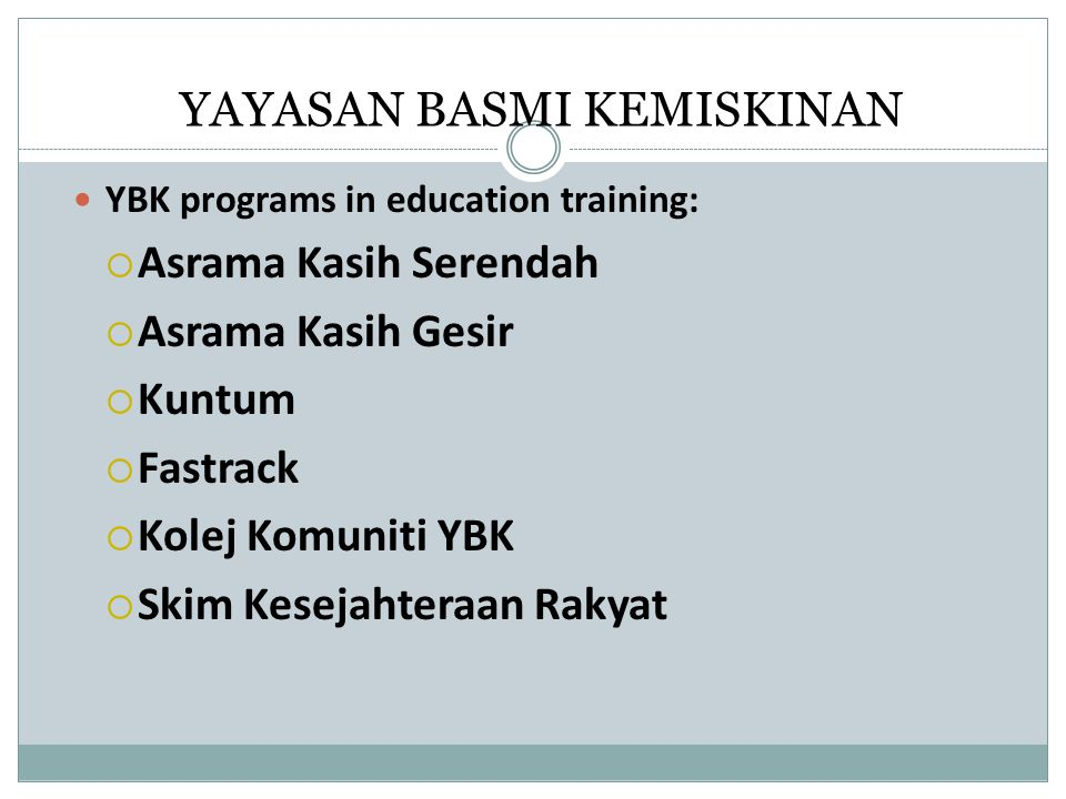 YAYASAN BASMI KEMISKINAN YBK programs in education training:  Asrama Kasih Serendah  Asrama Kasih Gesir  Kuntum  Fastrack  Kolej Komuniti YBK  S