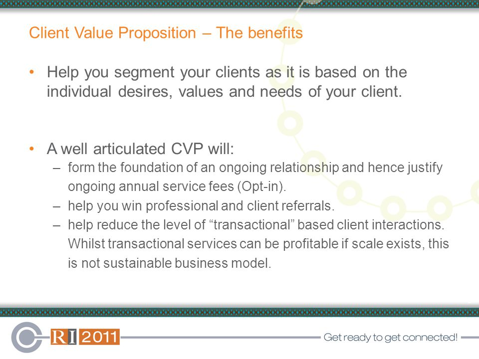 5 Client Value Proposition – The benefits Help you segment your clients as it is based on the individual desires, values and needs of your client.