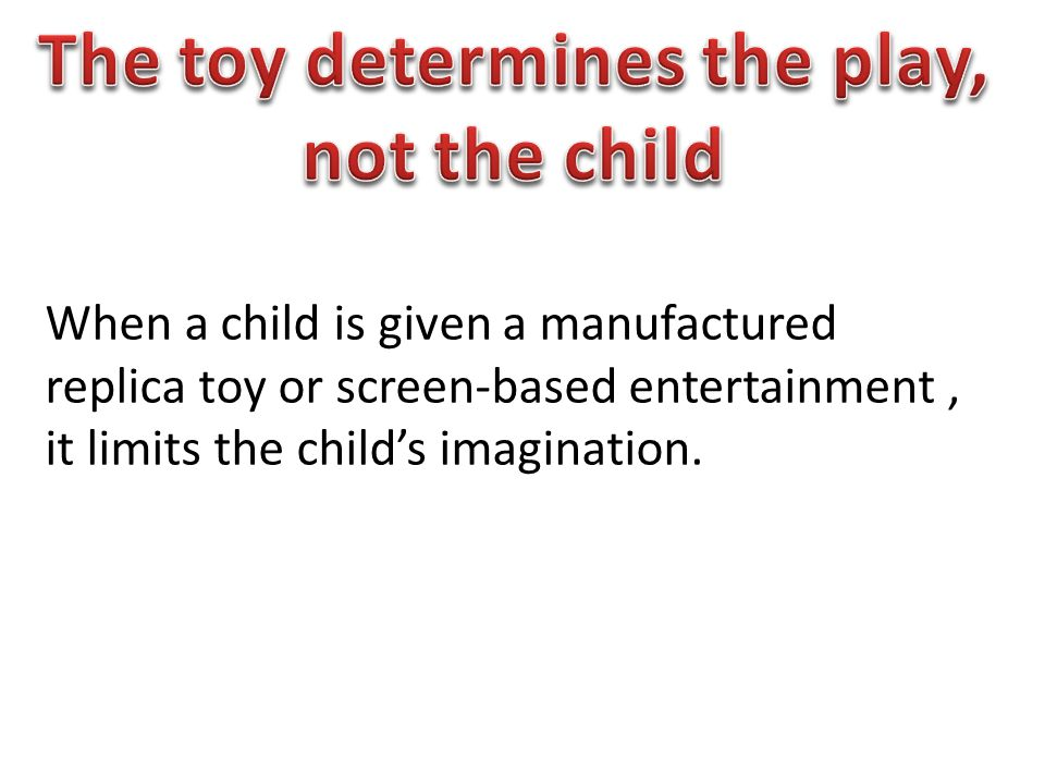 When a child is given a manufactured replica toy or screen-based entertainment, it limits the child's imagination.