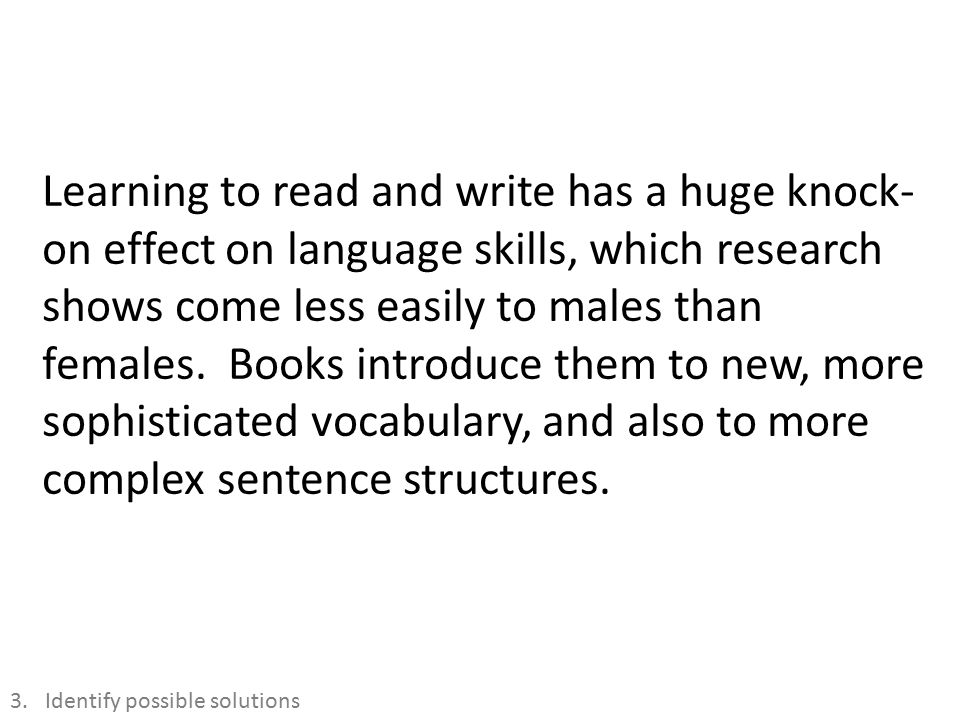 Learning to read and write has a huge knock- on effect on language skills, which research shows come less easily to males than females.