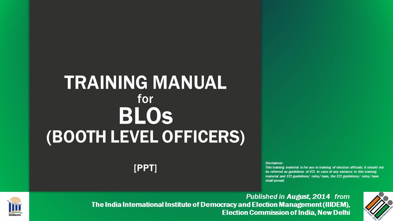 TRAINING MANUAL for BLOs (BOOTH LEVEL OFFICERS) [PPT] Published in August, 2014 from The India International Institute of Democracy and Election Manag