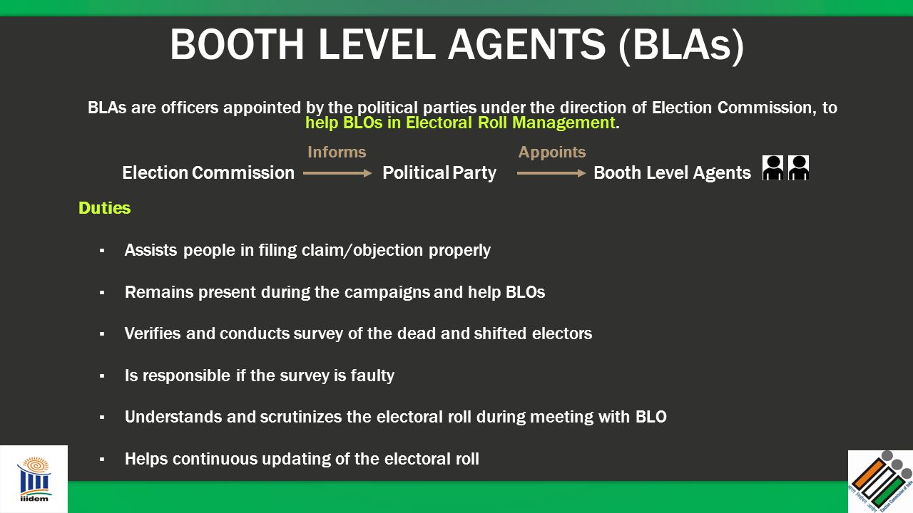 BOOTH LEVEL AGENTS (BLAs) BLAs are officers appointed by the political parties under the direction of Election Commission, to help BLOs in Electoral R