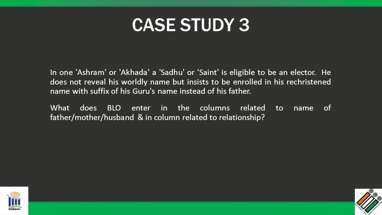 CASE STUDY 3 In one 'Ashram' or 'Akhada' a 'Sadhu' or 'Saint' is eligible to be an elector. He does not reveal his worldly name but insists to be enro
