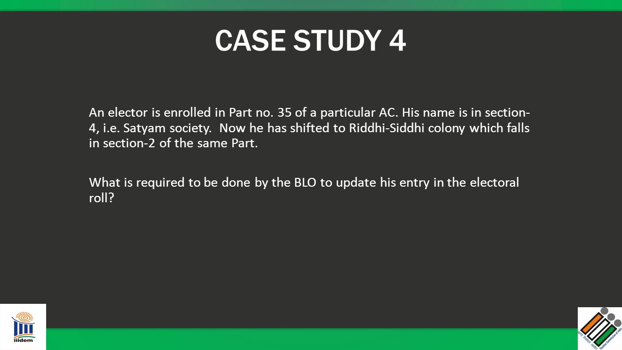 CASE STUDY 4 An elector is enrolled in Part no. 35 of a particular AC. His name is in section- 4, i.e. Satyam society. Now he has shifted to Riddhi-Si