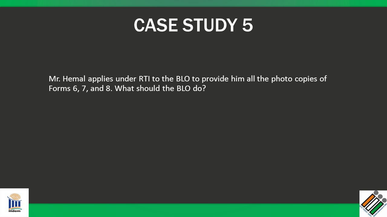 CASE STUDY 5 Mr. Hemal applies under RTI to the BLO to provide him all the photo copies of Forms 6, 7, and 8. What should the BLO do?