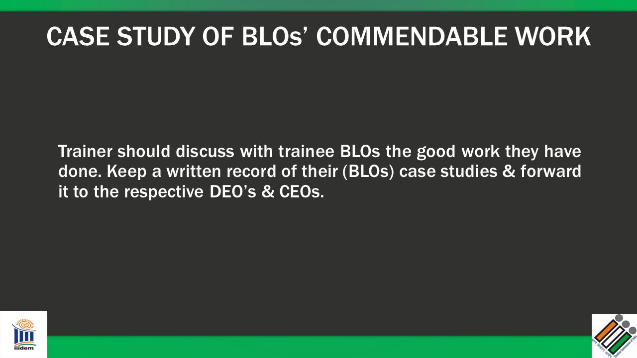 CASE STUDY OF BLOs' COMMENDABLE WORK Trainer should discuss with trainee BLOs the good work they have done. Keep a written record of their (BLOs) case