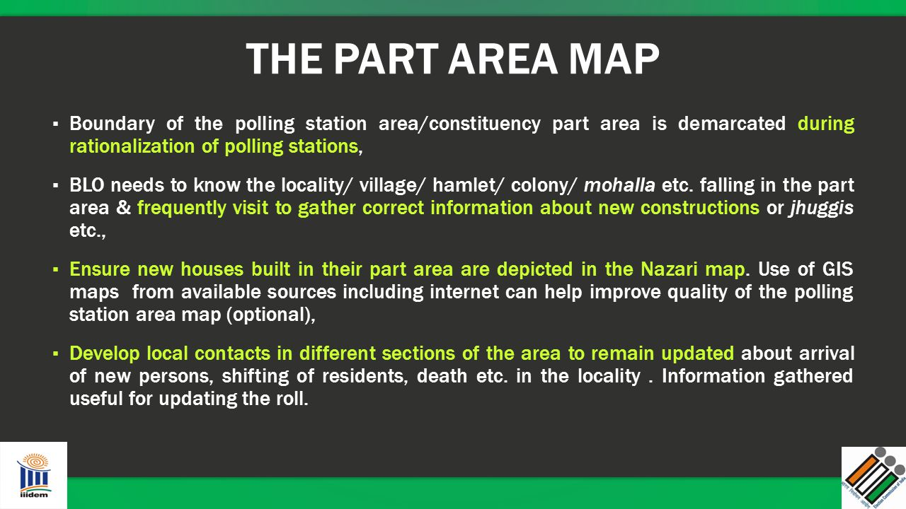 THE PART AREA MAP ▪ Boundary of the polling station area/constituency part area is demarcated during rationalization of polling stations, ▪ BLO needs