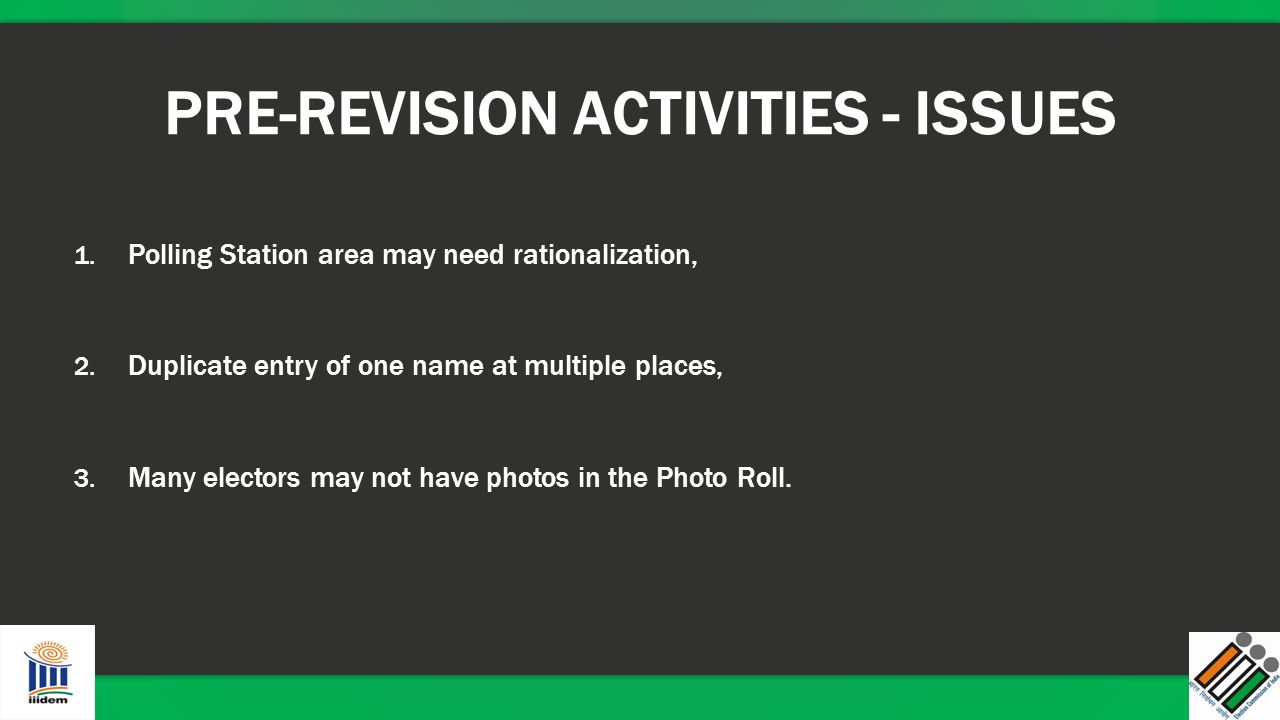 PRE-REVISION ACTIVITIES - ISSUES 1. Polling Station area may need rationalization, 2. Duplicate entry of one name at multiple places, 3. Many electors