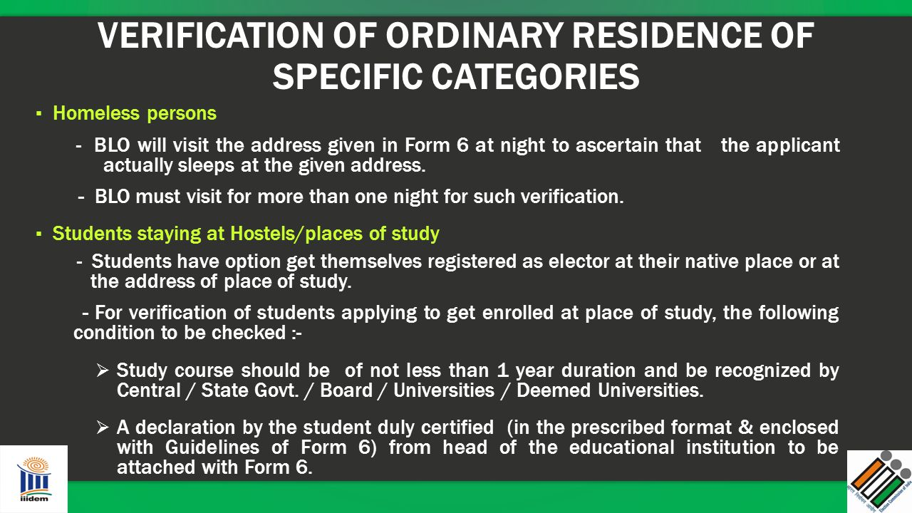 VERIFICATION OF ORDINARY RESIDENCE OF SPECIFIC CATEGORIES ▪ Homeless persons - BLO will visit the address given in Form 6 at night to ascertain that t