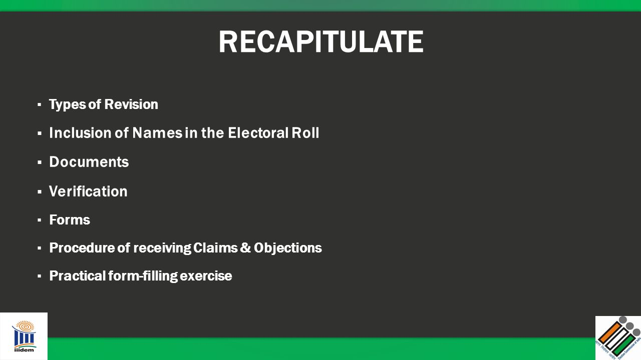 RECAPITULATE ▪ Types of Revision ▪ Inclusion of Names in the Electoral Roll ▪ Documents ▪ Verification ▪ Forms ▪ Procedure of receiving Claims & Objec