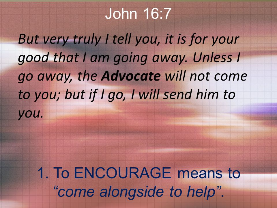 John 16:7 But very truly I tell you, it is for your good that I am going away.