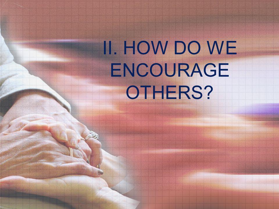 II. HOW DO WE ENCOURAGE OTHERS?