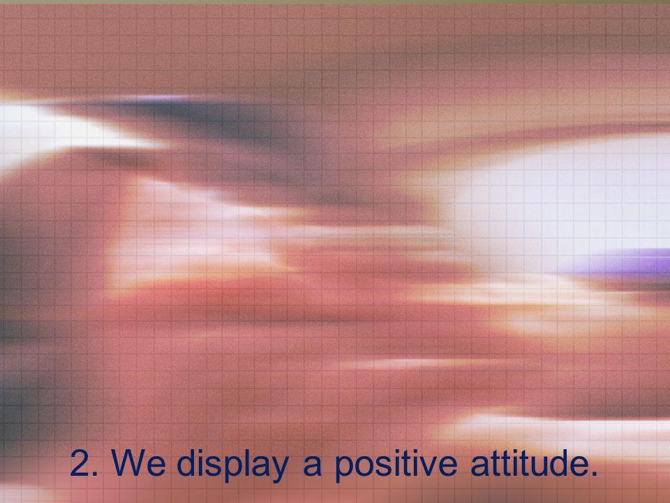 2. We display a positive attitude.