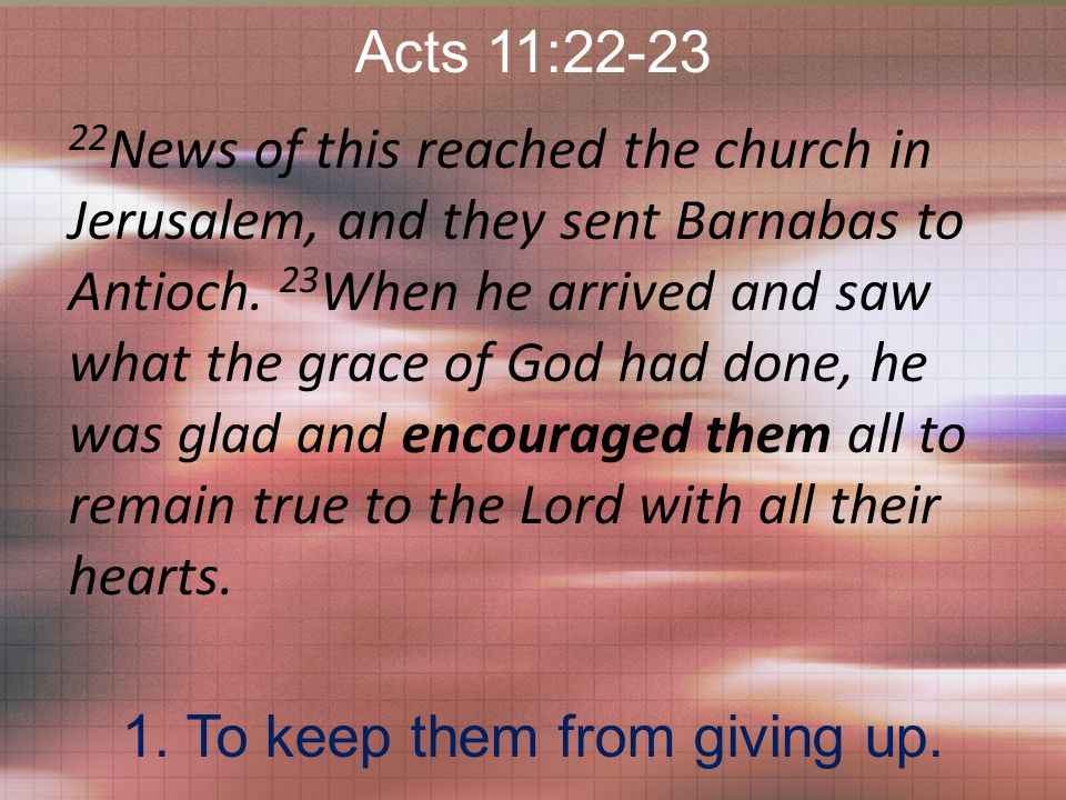Acts 11:22-23 22 News of this reached the church in Jerusalem, and they sent Barnabas to Antioch.