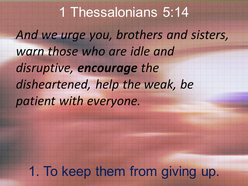 1 Thessalonians 5:14 And we urge you, brothers and sisters, warn those who are idle and disruptive, encourage the disheartened, help the weak, be patient with everyone.