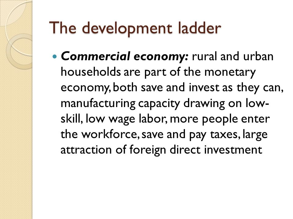 The development ladder Commercial economy: rural and urban households are part of the monetary economy, both save and invest as they can, manufacturin