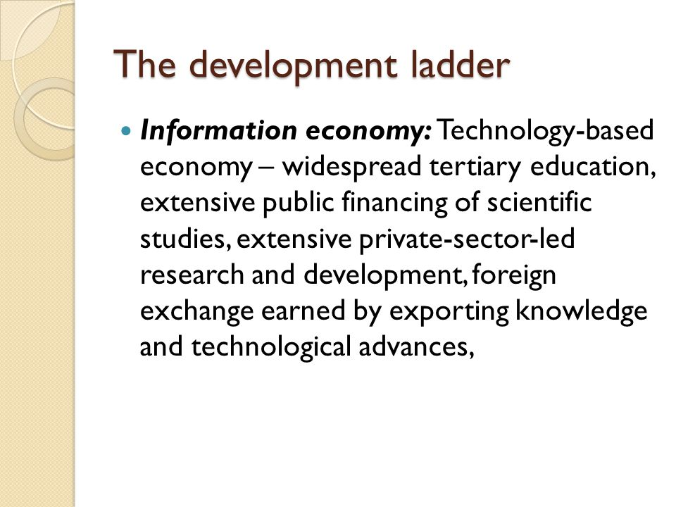 The development ladder Information economy: Technology-based economy – widespread tertiary education, extensive public financing of scientific studies