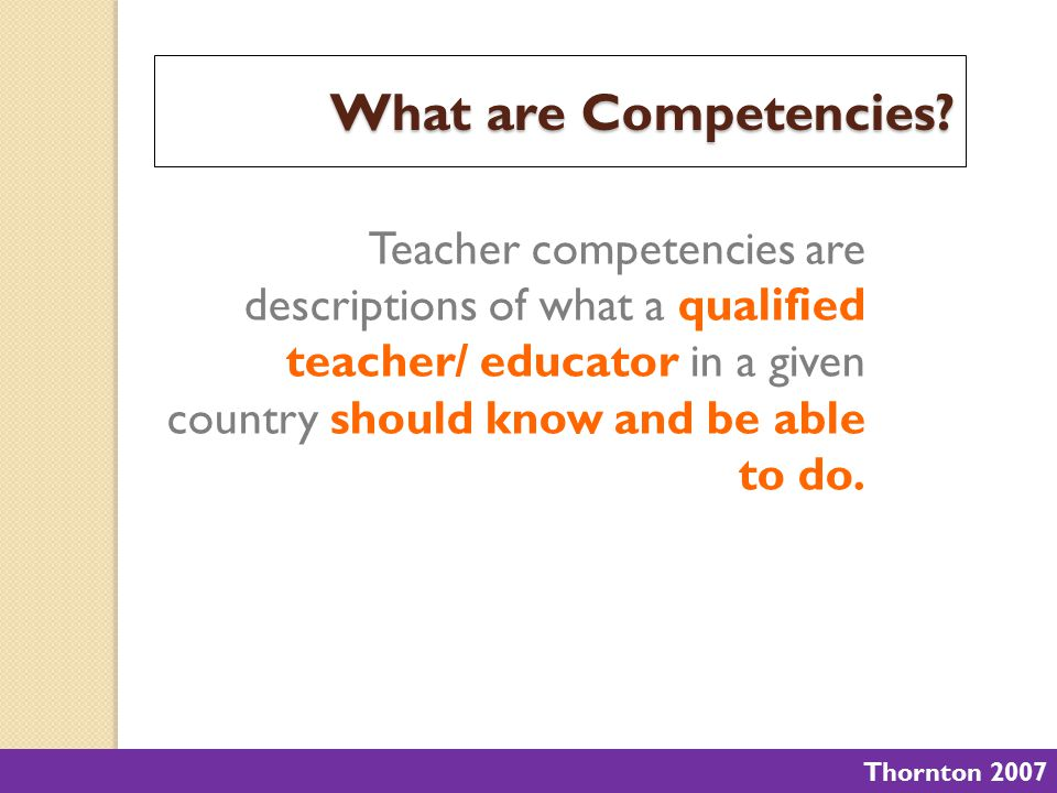 Teacher competencies are descriptions of what a qualified teacher/ educator in a given country should know and be able to do. Thornton 2007 What are C