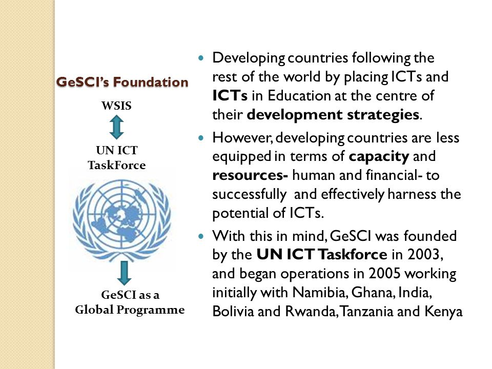 GeSCI Activities 2009 - 2012 Country programmes involving direct advisory engagement with developing country MoEs on a system-wide basis to provide high quality strategic advice and support to the countries' own plans, policies and efforts to deploy and integrate ICTs in education.