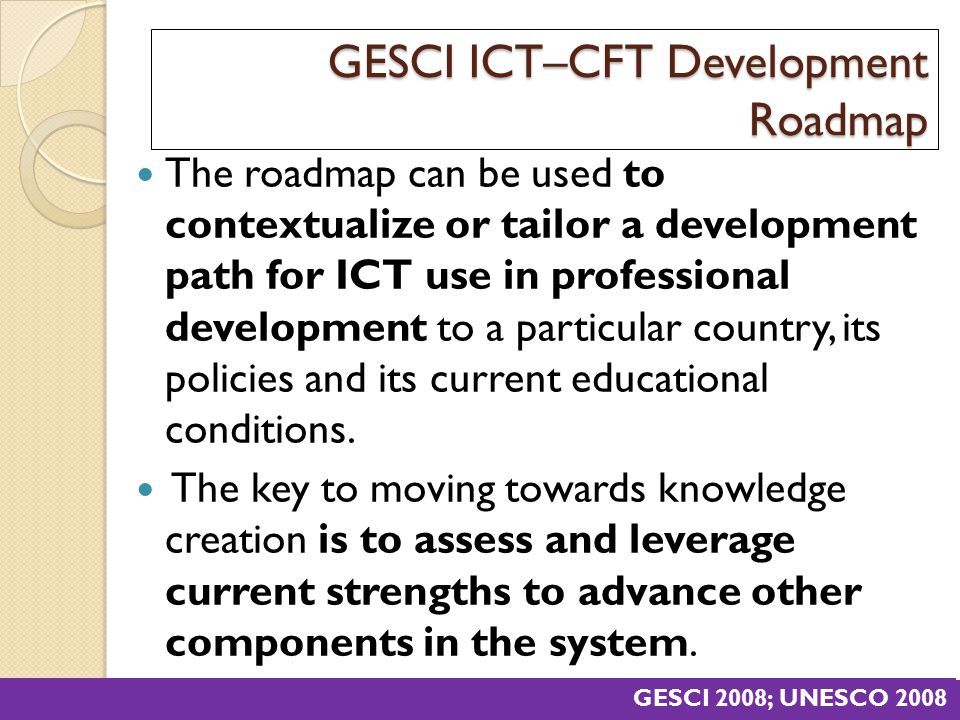 GESCI ICT–CFT Development Roadmap The roadmap can be used to contextualize or tailor a development path for ICT use in professional development to a p