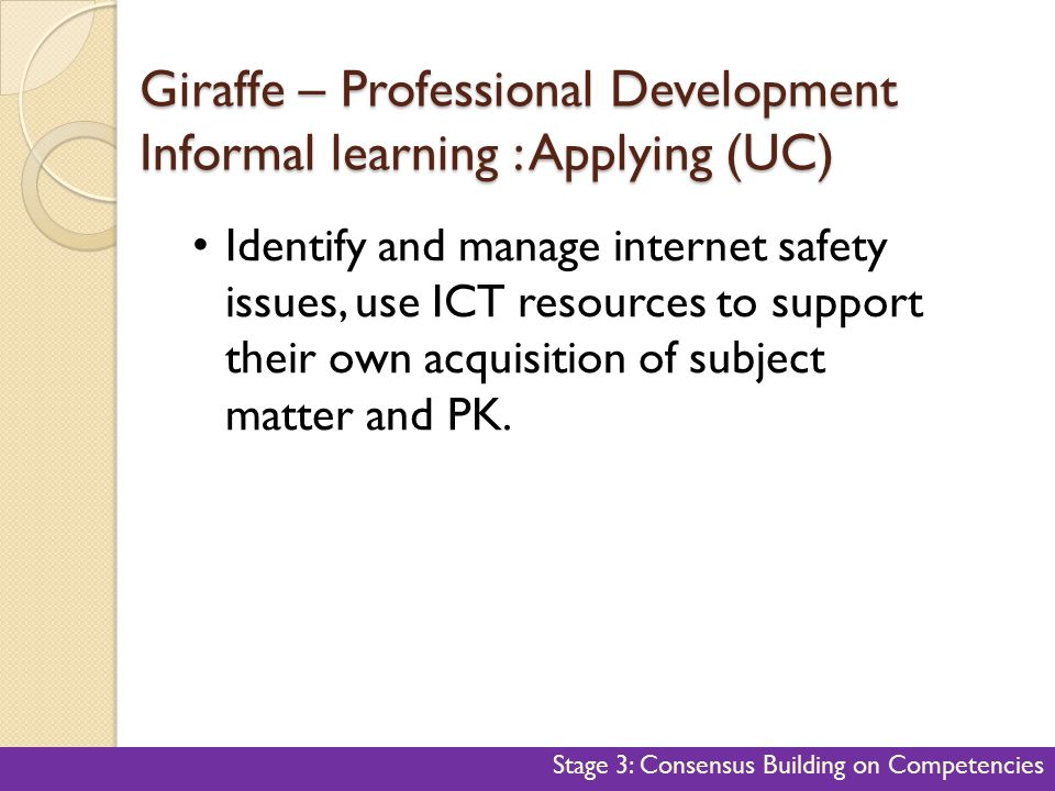 Giraffe – Professional Development Informal learning : Applying (UC) 46 Identify and manage internet safety issues, use ICT resources to support their