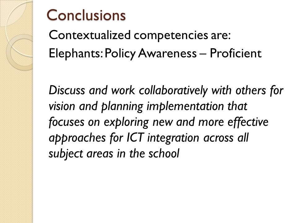 Conclusions Contextualized competencies are: Elephants: Policy Awareness – Proficient Discuss and work collaboratively with others for vision and plan
