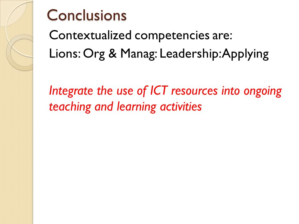 Conclusions Contextualized competencies are: Lions: Org & Manag: Leadership: Applying Integrate the use of ICT resources into ongoing teaching and lea