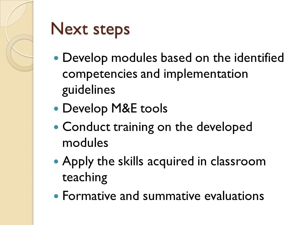 Next steps Develop modules based on the identified competencies and implementation guidelines Develop M&E tools Conduct training on the developed modu