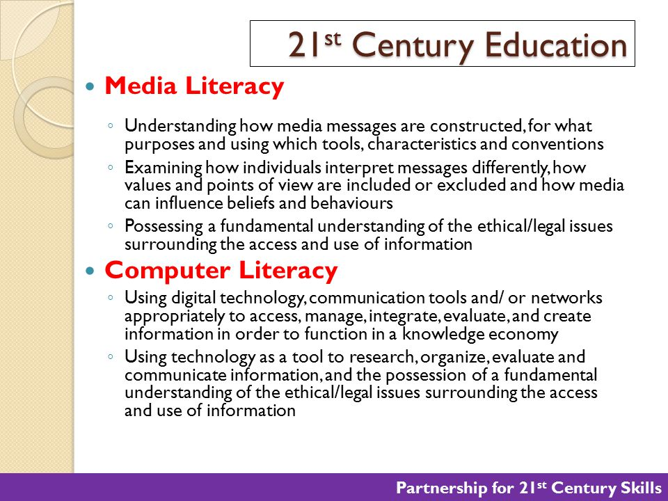 21 st Century Education Media Literacy ◦ Understanding how media messages are constructed, for what purposes and using which tools, characteristics an